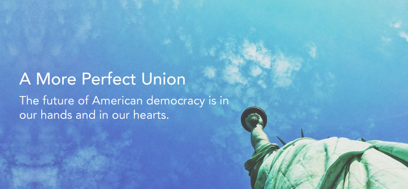 A more perfect union. The future of American democracy is in our hands and hearts.