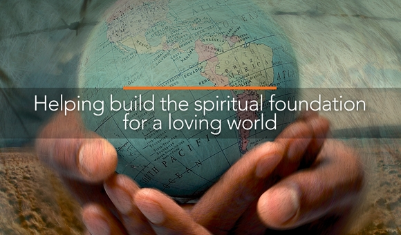 Helping build the spiritual foundation for a loving world